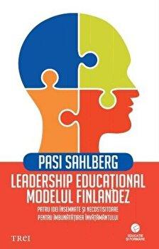 Leadership educational: modelul finlandez. Patru idei insemnate si necostisitoare pentru imbunatatirea invatamantului/Pasi Sahlberg imagine elefant.ro 2021-2022