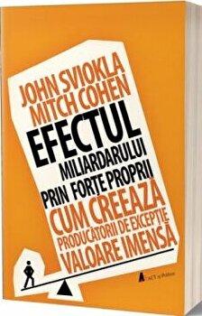 Efectul miliardarului prin forte proprii. Cum creeaza producatorii de exceptie valoare imensa/John Sviokla,Mitch Cohen imagine