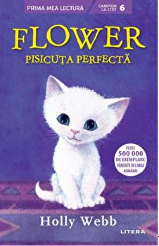 Flower, pisicuta perfecta. Prima mea lectura. Campion la citit. Nivelul 6. Peste 500 000 de exemplare vandute in limba romana!/Holly Webb