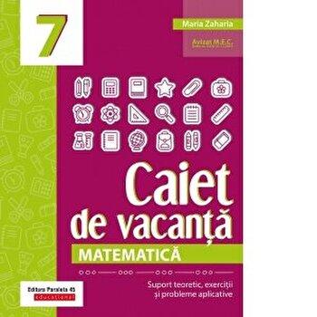 Caiet de vacanta. Matematica. Cls. VII/Maria Zaharia