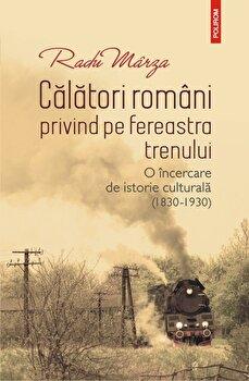 Calatori romani privind pe fereastra trenului. O incercare de istorie culturala (1830-1930)/Radu Marza