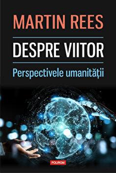 Despre viitor. Perspectivele umanitatii/Martin Rees imagine elefant.ro 2021-2022