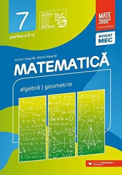 MATEMATICA. Algebra, geometrie. Clasa a VII-a. Partea a II-a. Mate 2000+.Consolidare/Anton Negrila; Maria Negrila imagine
