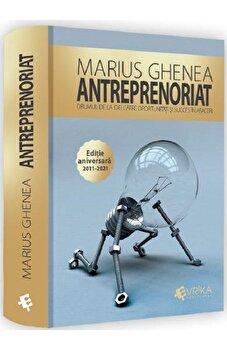 Antreprenoriat. Drumul de la idei catre oportunitati si succes in afaceri. Editie aniversara 2011-2021/Marius Ghenea imagine elefant.ro