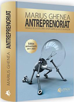 Precomanda - Antreprenoriat. Drumul de la idei catre oportunitati si succes in afaceri. Editie aniversara 2011-2021/Marius Ghenea imagine elefant.ro 2021-2022