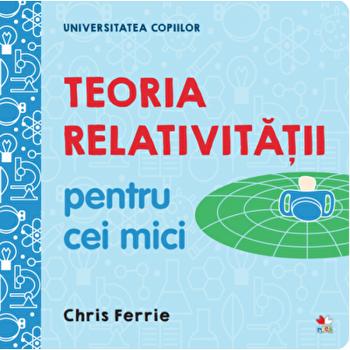 Universitatea copiilor. Teoria relativitatii pentru cei mici/Chris Ferrie