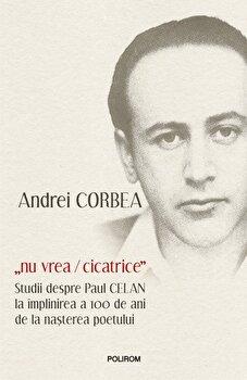 Nu vrea-cicatrice. Studii despre Paul Celan la implinirea a 100 de ani de la nasterea poetului-Andrei Corbea imagine