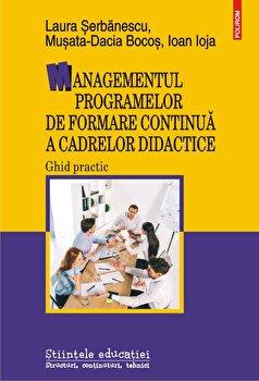 Managementul programelor de formare continua a cadrelor didactice. Ghid practic/Laura Serbanescu, Musata-Dacia Bocos, Ioan Ioja imagine elefant.ro 2021-2022