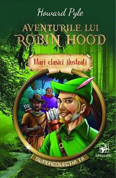 Aventurile lui Robin Hood. Mari clasici ilustrati. Supercolectia ta/Howard Pyle
