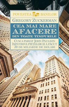 Cea mai mare afacere din toate timpurile. Cum a pariat John Paulson impotriva pietelor si a facut 20 de miliarde de dolari/Gregory Zuckerman imagine elefant.ro 2021-2022