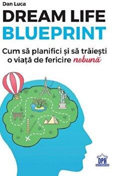"Dream life blueprint - Cum sa planifici si sa traiestio viata de fericire ""nebuna""/Dan Luca imagine elefant.ro 2021-2022"