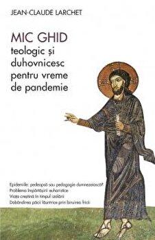 Mic ghid teologic si duhovnicsc pentru vreme de pandemie/Jean-Claude Larchet imagine elefant.ro 2021-2022