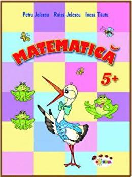 Matematica 5+/Petru Jelescu, Raisa Jelescu, Inesa Tautu imagine elefant.ro 2021-2022