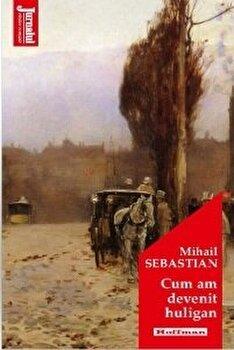 Cum am devenit huligan/Mihail Sebastian poza cate