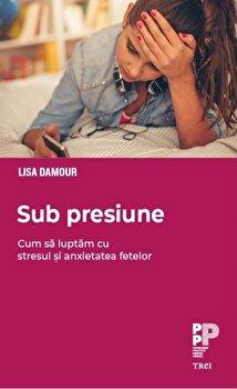 Sub presiune. Cum sa luptam cu stresul si anxietatea fetelor/Lisa Damour imagine elefant.ro
