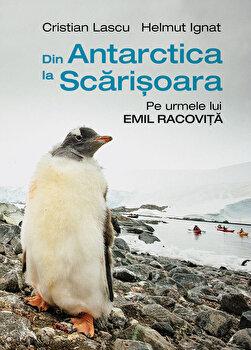 Din Antarctica la Scarisoara: Pe urmele lui Emil Racovita/Cristian Lascu, Helmut Ignat