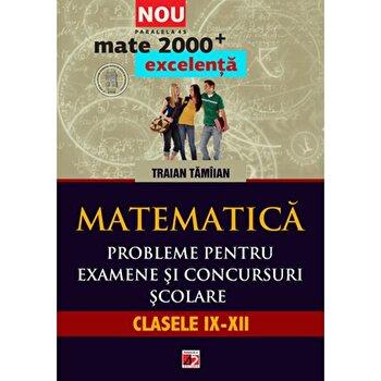 Mate excelenta. Probleme pentru examene si conc. scolare. cls. IX-XII/Traian Tamiian imagine elefant.ro 2021-2022
