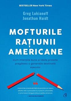 Mofturile ratiunii americane. Cum intentiile bune si ideile proaste pregatesc o generatie destinata esecului/Greg Lukianoff, Jonathan Haidt imagine elefant.ro