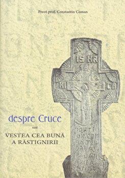 Despre cruce sau vestea cea buna a rastignirii/Constantin Coman poza cate