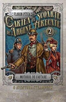 Cartea cu scoarte de argint, ferecate. Motorul de cautare. O aventura steampunk/Florin Pitea imagine elefant.ro