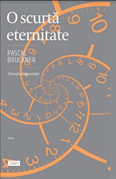 O scurta eternitate/Pascal Bruckner imagine