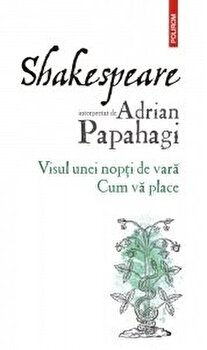 Shakespeare interpretat de Adrian Papahagi. Visul unei nopti de vara - Cum va place/Adrian Papahagi imagine elefant.ro 2021-2022