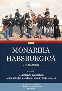 Monarhia Habsburgica (1848-1918). Volumul I. Dezvoltarea economica, administratia si sistemul juridic, forta armata/*** poza cate
