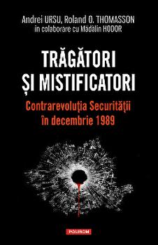 Tragatori si mistificatori. Contrarevolutia Securitatii in decembrie 1989/Andrei Ursu , Roland O. Thomasson , Madalin Hodor