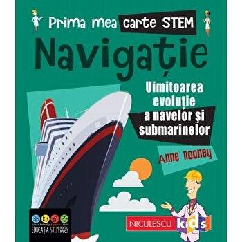 Prima mea carte STEM: NAVIGATIE. Uluitoarea evolutie a navelor si submarinelor/Anne Rooney