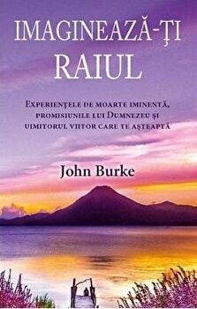 Imagineaza-ti raiul: Experientele de moarte iminenta, promisiunile lui Dumnezeu si uimitorul viitor care te asteapta/John Burke imagine elefant.ro 2021-2022