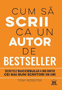 Cum sa scrii ca un autor de bestseller. Secretele succesului a 50 dintre cei mai buni scriitori din lume/Tony Rossiter imagine elefant.ro 2021-2022