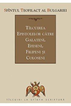Tilcuirea Epistolelor catre Galateni, Efeseni, Filipeni si Coloseni/Teofilact Al Bulgariei imagine elefant.ro 2021-2022