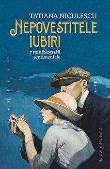 Nepovestitele iubiri. 7 minibiografii sentimentale/Tatiana Niculescu poza cate