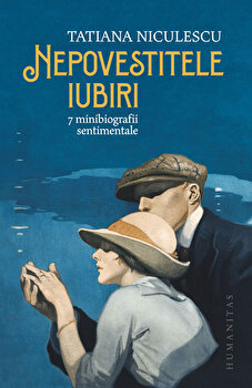 Nepovestitele iubiri. 7 minibiografii sentimentale/Tatiana Niculescu imagine elefant 2021