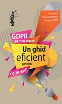 GDPR pentru afaceri. Un ghid eficient pentru companii/Elena Grecu,Raluca Comanescu,Gabriela Trifan imagine elefant.ro 2021-2022