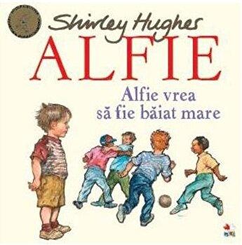 ALFIE. Alfie vrea sa fie baiat mare/Shirley Hughes