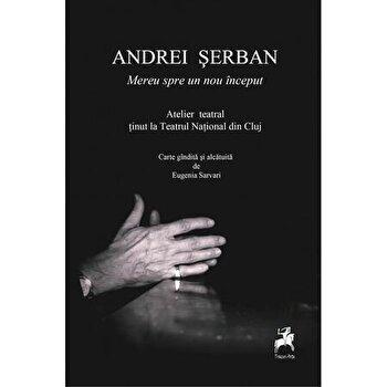 Mereu spre un nou inceput -Andrei serban -atelier teatral tinut la la Teatrul National din Cluj/Andrei Serban, Eugenia Sarvari