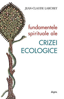 Fundamentele spirituale ale crizei ecologice/Jean-Claude Larchet imagine elefant.ro