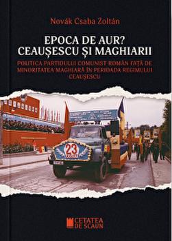 Epoca de Aur?Ceausescu si maghiarii. Politica PCR fata de minoritatea maghiara in perioada regimului Ceausescu/Csaba Zoltan Novak