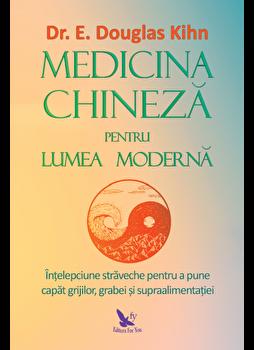 Medicina chineza pentru lumea moderna. Intelepciunea straveche pentru a pune capat grijiilor, grabei si supraalimentatiei/E. Douglas Kihn imagine elefant.ro 2021-2022