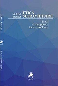 Coperta Carte Etica supravietuirii. Eseu asupra prozei lui Kertesz Imre/Gabriel Szunder