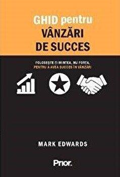 Ghid pentru vanzari de succes. Foloseste-ti mintea, nu forta, pentru a avea succes in vanzari/Mark Edwards imagine