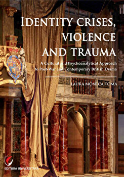 Identity Crises, Violence and Trauma. A Cultural and Psychoanalytical Approach to Post-War and Contemporary British Drama/Laura Monica Toma imagine elefant.ro 2021-2022