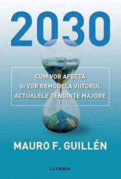 2030. Cum vor afecta si vor remodela viitorul actualele tendinte majore/Mauro Guillen imagine elefant.ro 2021-2022