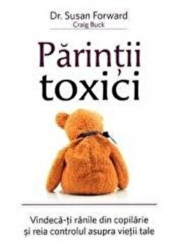Parintii toxici: Vindeca-ti ranile din copilarie si reia controlul asupra vietii tale/Susan Forward imagine elefant.ro