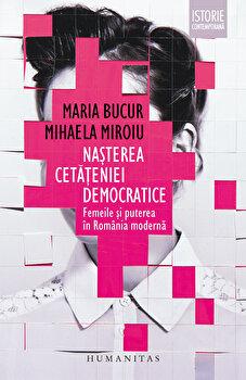 Nasterea cetateniei democratice. Femeile si puterea in Romania moderna-Mihaela Miroiu, Maria Bucur imagine
