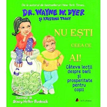 Nu esti ceea ce ai! Cateva lectii despre bani si prosperitate pentru copii - Carte/Wayne W. Dyer, Kristina Tracy imagine