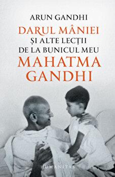 Darul maniei si alte lectii de la bunicul meu Mahatma Gandhi/Arun Gandhi imagine