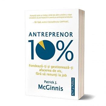Antreprenor 10%. Fondeazati si gestioneazati afacerea de vis, fara sa renunti la job Carte/Patrick J. Mcginnis imagine elefant.ro