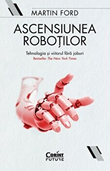 Ascensiunea robotilor. Tehnologia si viitorul fara joburi/Martin Ford imagine elefant.ro 2021-2022